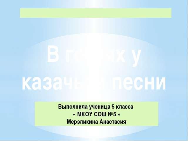Выполнила ученица 5 класса « МКОУ СОШ №5 » Мерзликина Анастасия В гостях у ка...