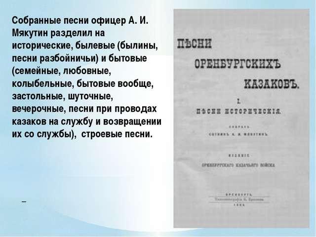 Собранные песни офицер А. И. Мякутин разделил на исторические, былевые (были...
