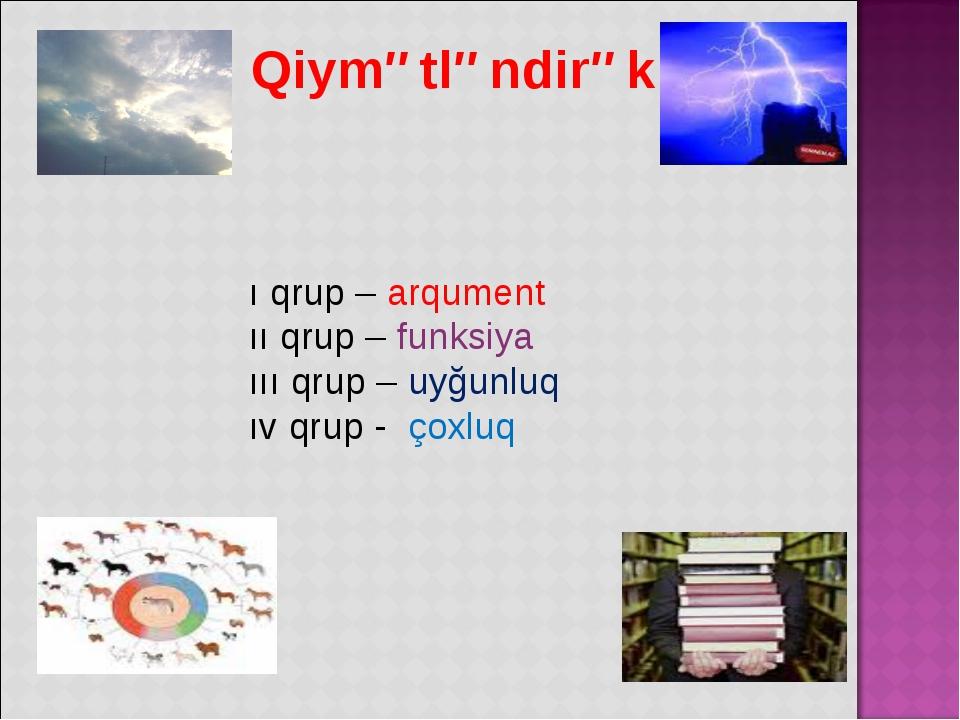 Qiymətləndirək ı qrup – arqument ıı qrup – funksiya ııı qrup – uyğunluq ıv q...