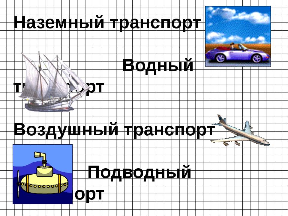 Наземный транспорт Водный транспорт Воздушный транспорт Подводный транспорт