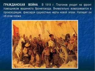 ГРАЖДАНСКАЯ ВОЙНА. В 1919 г. Платонов уходит на фронт помощником машиниста бр
