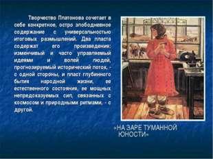 Творчество Платонова сочетает в себе конкретное, остро злободневное содержан