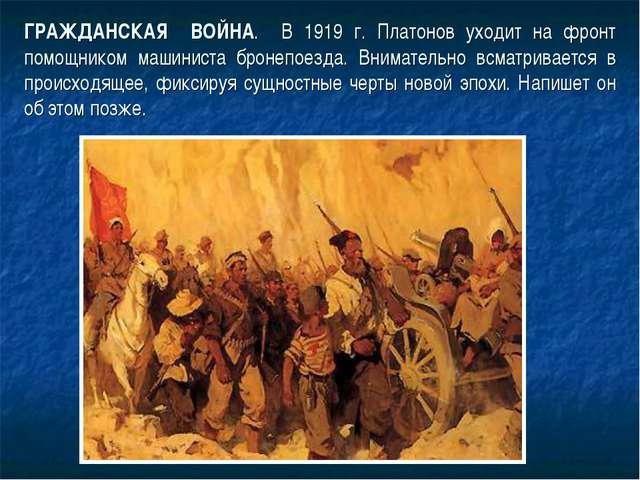 ГРАЖДАНСКАЯ ВОЙНА. В 1919 г. Платонов уходит на фронт помощником машиниста бр...