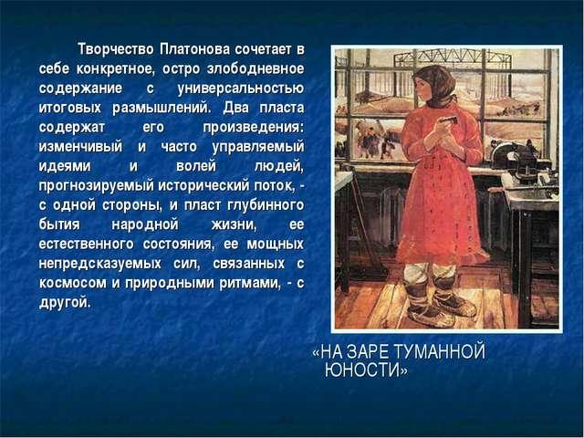 Творчество Платонова сочетает в себе конкретное, остро злободневное содержан...