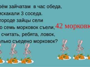 К трём зайчатам в час обеда, Прискакали 3 соседа. В огороде зайцы сели И по