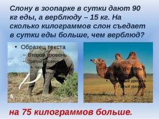 Слону в зоопарке в сутки дают 90 кг еды, а верблюду – 15 кг. На сколько килог