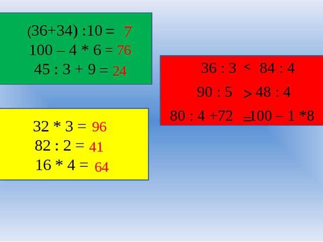 (36+34) :10 100 – 4 * 6 45 : 3 + 9 = 7 = 76 = 24 32 * 3 = 82 : 2 = 16 * 4 =...