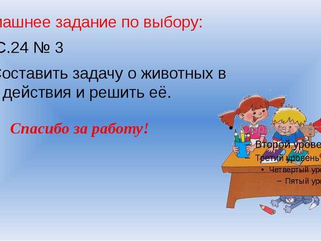 Домашнее задание по выбору: 1). С.24 № 3 2).Составить задачу о животных в дв...