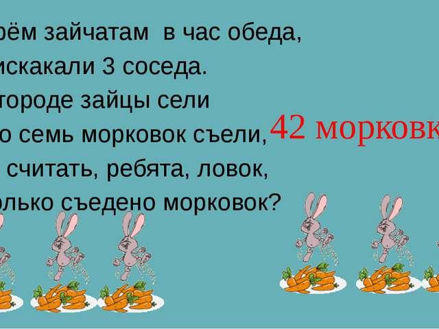 К трём зайчатам в час обеда, Прискакали 3 соседа. В огороде зайцы сели И по...