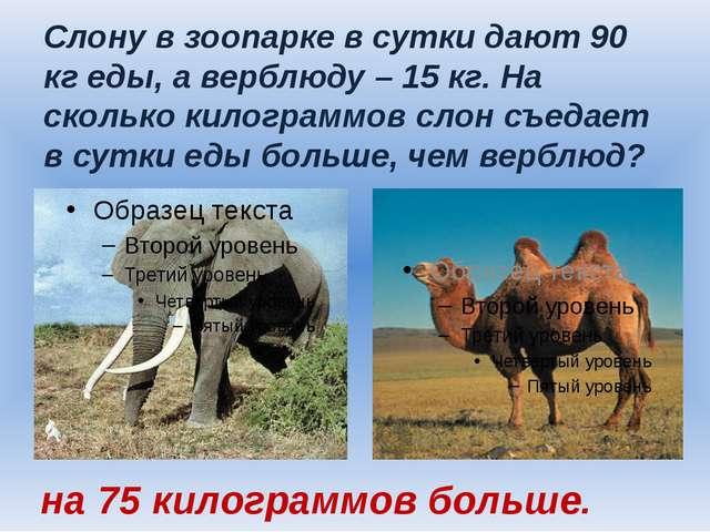 Слону в зоопарке в сутки дают 90 кг еды, а верблюду – 15 кг. На сколько килог...
