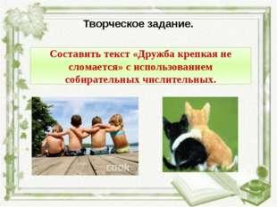 Творческое задание. Составить текст «Дружба крепкая не сломается» с использов