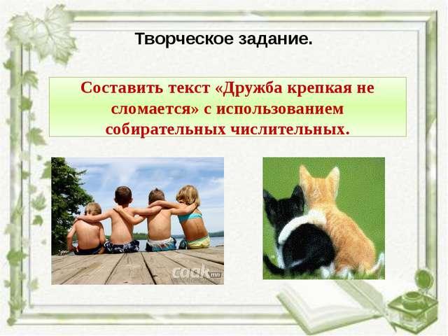 Творческое задание. Составить текст «Дружба крепкая не сломается» с использов...