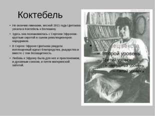 Коктебель Не окончив гимназии, весной 1911 года Цветаева уехала в Коктебель к