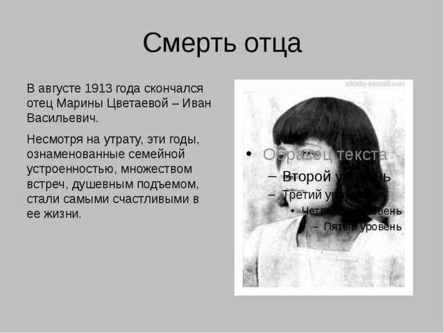 Смерть отца В августе 1913 года скончался отец Марины Цветаевой – Иван Василь...