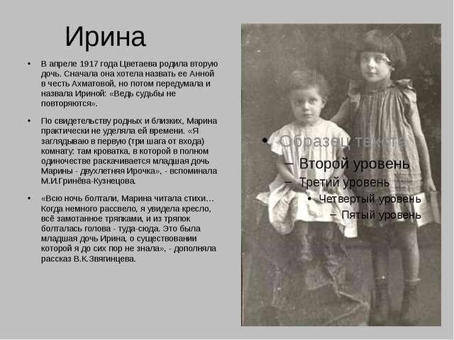 Ирина В апреле 1917 года Цветаева родила вторую дочь. Сначала она хотела назв...
