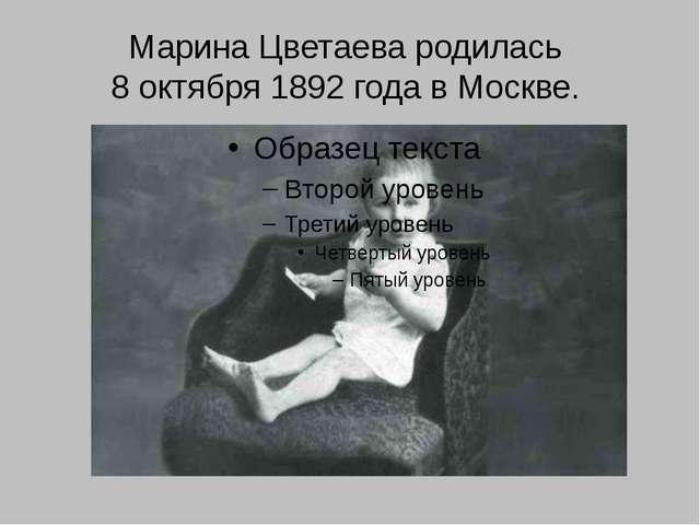 Марина Цветаева родилась 8 октября 1892 года в Москве.