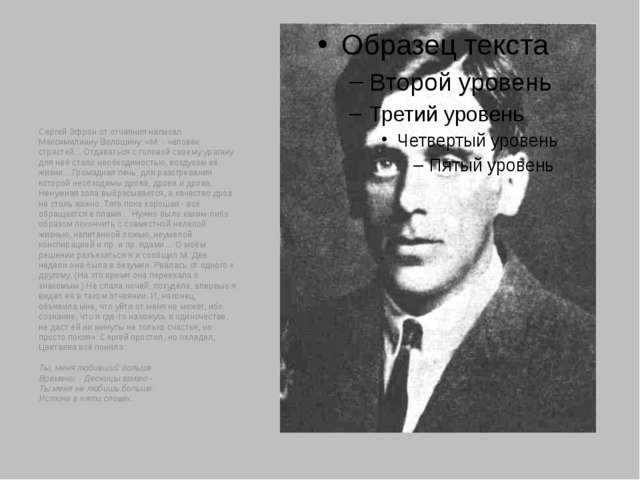 Сергей Эфрон от отчаяния написал Максимилиану Волошину: «М. - человек страст...