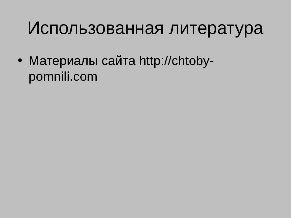 Использованная литература Материалы сайта http://chtoby-pomnili.com