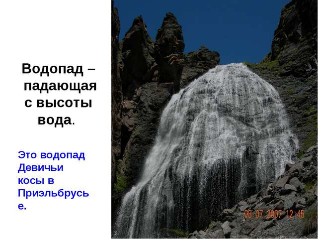 Водопад – падающая с высоты вода. Это водопад Девичьи косы в Приэльбрусье.
