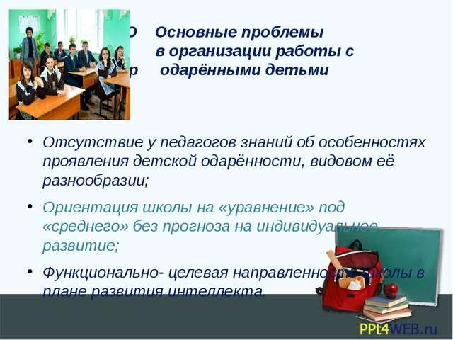 О Основные проблемы в организации работы с р одарёнными детьми Отсутствие у...