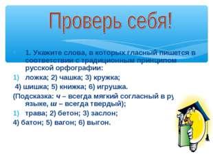 1. Укажите слова, в которых гласный пишется в соответствии с традиционным при