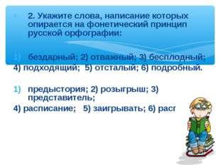 2. Укажите слова, написание которых опирается на фонетический принцип русской