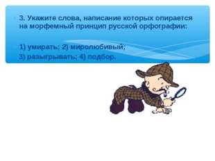 3. Укажите слова, написание которых опирается на морфемный принцип русской ор