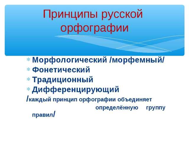 Принципы русской орфографии Морфологический /морфемный/ Фонетический Традицио...