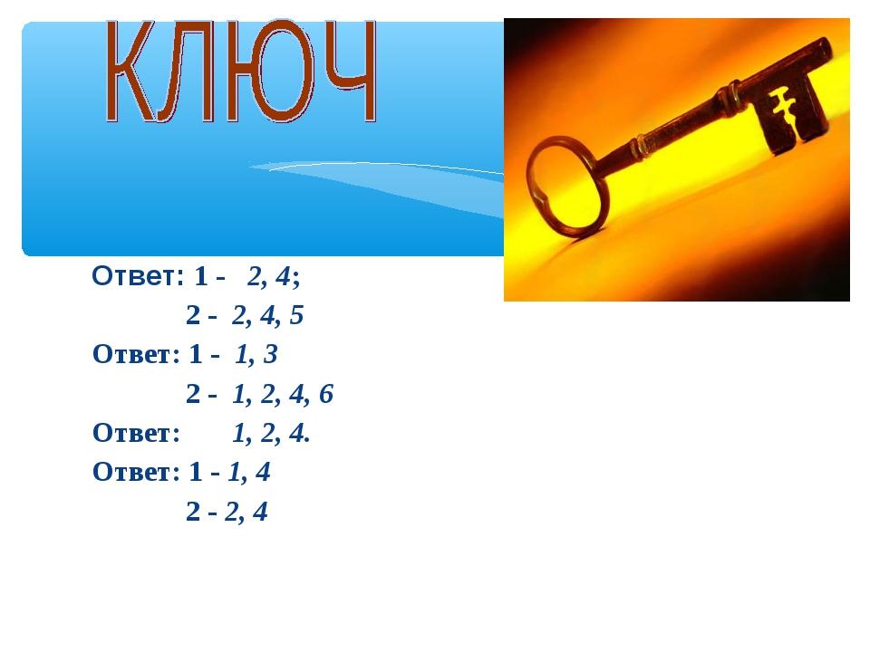 Ответ: 1 - 2, 4; 2 - 2, 4, 5 Ответ: 1 - 1, 3 2 - 1, 2, 4, 6 Ответ: 1, 2, 4. О...