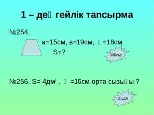 1 – деңгейлік тапсырма №254, а=15см, в=19см, һ=18см S=? №256, S= 4дм2 , һ =16