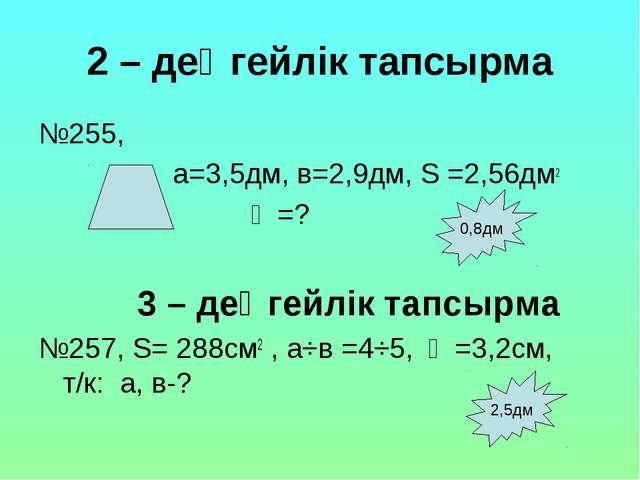 2 – деңгейлік тапсырма №255, а=3,5дм, в=2,9дм, S =2,56дм2 һ =? 3 – деңгейлік...