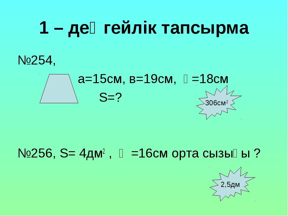 1 – деңгейлік тапсырма №254, а=15см, в=19см, һ=18см S=? №256, S= 4дм2 , һ =16...