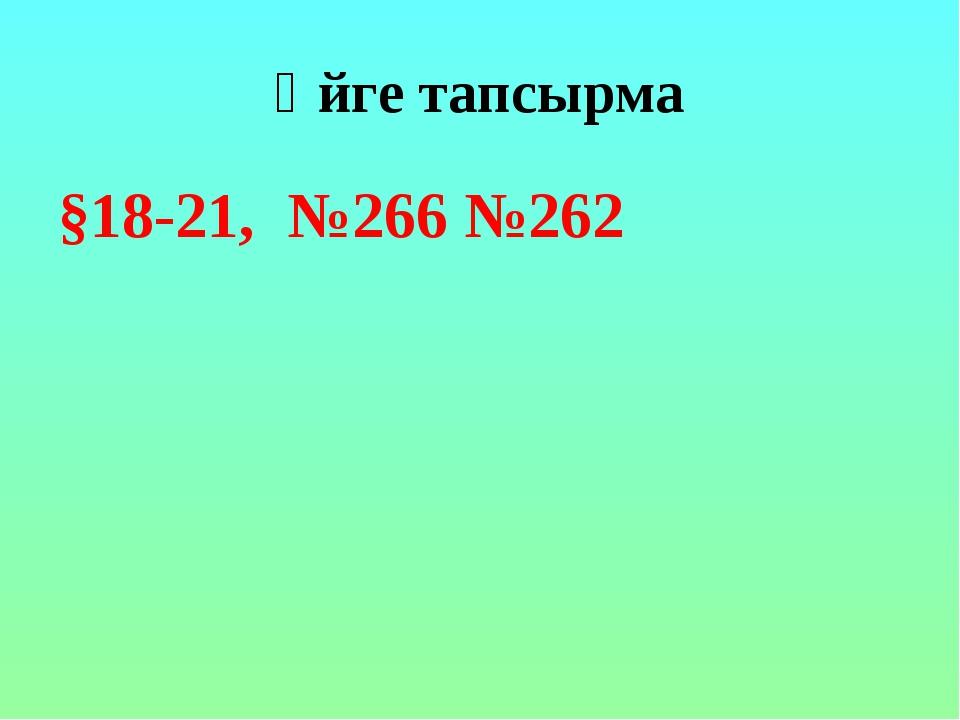 Үйге тапсырма §18-21, №266 №262