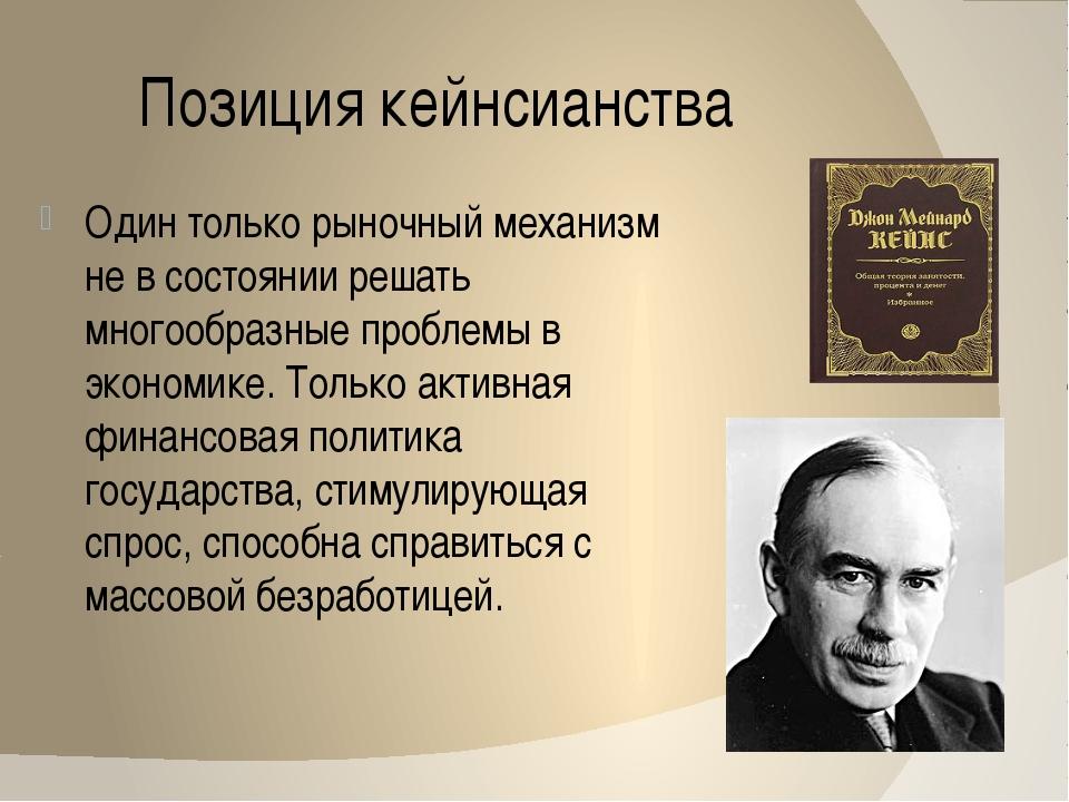 Позиция кейнсианства Один только рыночный механизм не в состоянии решать мног...