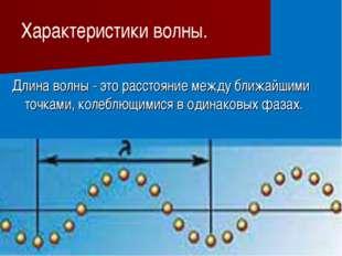 Длина волны - это расстояние между ближайшими точками, колеблющимися в одина
