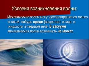Условия возникновения волны: Механические волны могут распространяться только
