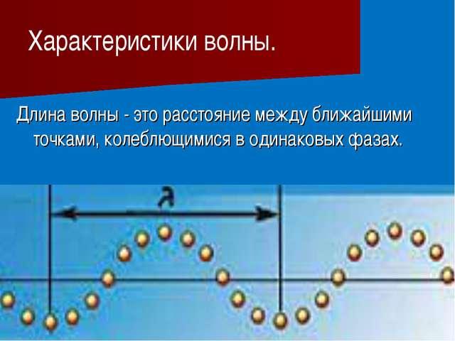 Длина волны - это расстояние между ближайшими точками, колеблющимися в одина...