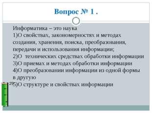 Вопрос № 1 . 25 Информатика – это наука 1)О свойствах, закономерностях и мето