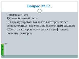 Вопрос № 12 . 25 Гипертекст –это 1)Очень большой текст 2) Структурированный т