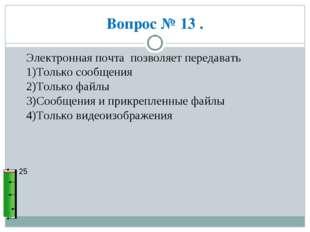 Вопрос № 13 . 25 Электронная почта позволяет передавать 1)Только сообщения 2)