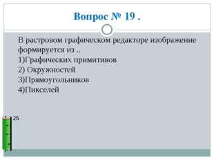 Вопрос № 19 . 25 В растровом графическом редакторе изображение формируется из