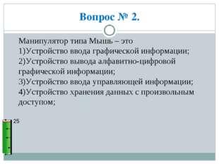 Вопрос № 2. 25 Манипулятор типа Мышь – это 1)Устройство ввода графической инф