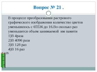 Вопрос № 21 . 25 В процессе преобразования растрового графического изображени
