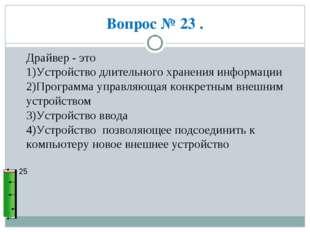 Вопрос № 23 . 25 Драйвер - это 1)Устройство длительного хранения информации 2