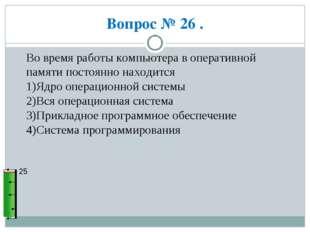 Вопрос № 26 . 25 Во время работы компьютера в оперативной памяти постоянно на