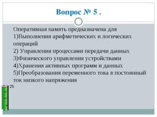 Вопрос № 5 . 25 Оперативная память предназначена для 1)Выполнения арифметичес