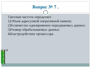 Вопрос № 7 . 25 Тактовая частота определяет 1)Объем адресуемой оперативной па