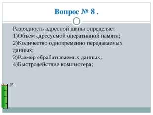 Вопрос № 8 . 25 Разрядность адресной шины определяет 1)Объем адресуемой опера