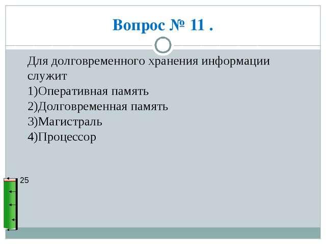 Вопрос № 11 . 25 Для долговременного хранения информации служит 1)Оперативная...