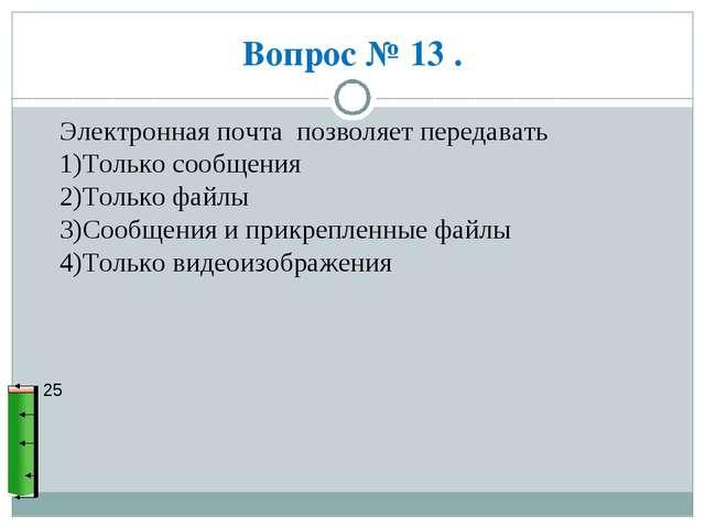 Вопрос № 13 . 25 Электронная почта позволяет передавать 1)Только сообщения 2)...